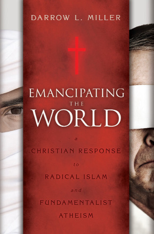 Emancipating the World: A Christian Response to Radical Islam and Fundamentalist Atheism  by  Darrow L. Miller