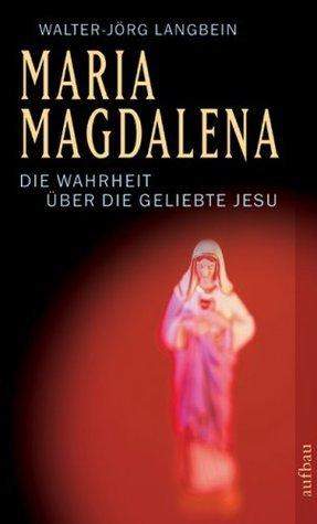 Maria Magdalena. Die Wahrheit über die Geliebte Jesu  by  Walter-Jörg Langbein