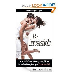 Be Irresistible: 30 Secrets the Sexiest, Most Captivating Women Know About Flirting, Dating, and Driving Men Wild Georgia August Taylor