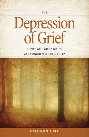The Depression of Grief: Coping with Your Sadness and Knowing When to Get Help  by  Alan D. Wolfelt