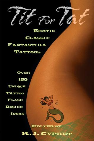 Tit for Tat: Erotic Classic Fantastika Tattoos: Over 150 Unique Tattoo Flash Design Ideas K.J. Cypret