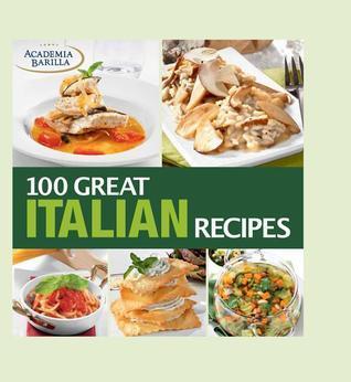 100 Great Italian Recipes: delicious recipes for more than 100 Italian favorites  by  Academia Barilla