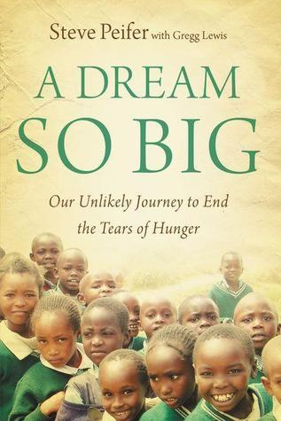 A Dream So Big: Our Unlikely Journey to End the Tears of Hunger Steve Peifer