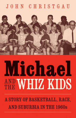 Michael and the Whiz Kids: A Story of Basketball, Race, and Suburbia in the 1960s  by  John Christgau