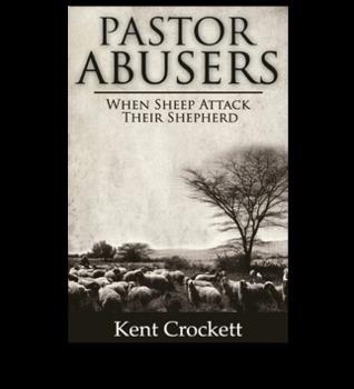 Pastor Abusers: When Sheep Attack Their Shepherd Kent Crockett