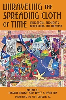 Unraveling the Spreading Cloth of Time: Indigenous Thoughts Concerning the Universe  by  MariJo Moore