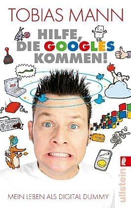 Hilfe, die Googles kommen!: Mein Leben als Digital Dummy Tobias Mann