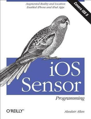 iOS Sensor Programming: iPhone and iPad Apps with Arduino, Augmented Reality, and Geolocation  by  Alasdair Allan