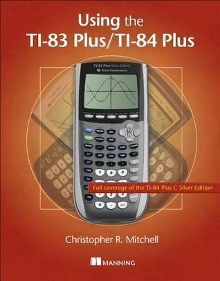 Using the TI-83 Plus/TI-84 Plus  by  Christopher R. Mitchell