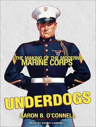 Underdogs: The Making of the Modern Marine Corps Aaron B. OConnell