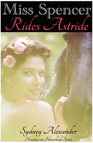 Miss Spencer Rides Astride (Heroines on Horseback, #1)  by  Sydney Alexander