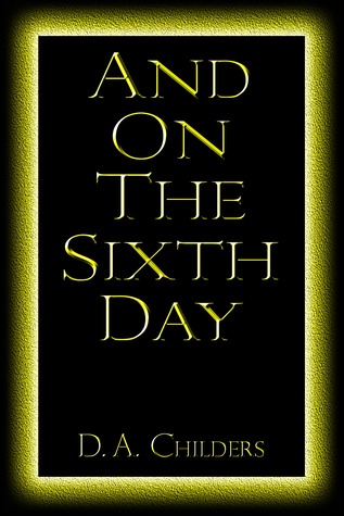 And On The Sixth Day D.A. Childers