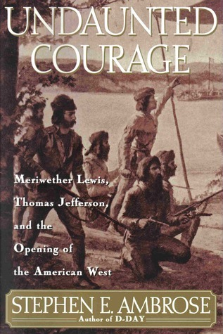 Undaunted Courage: Meriwether Lewis, Thomas Jefferson and the Opening of the American West  by  Stephen E. Ambrose