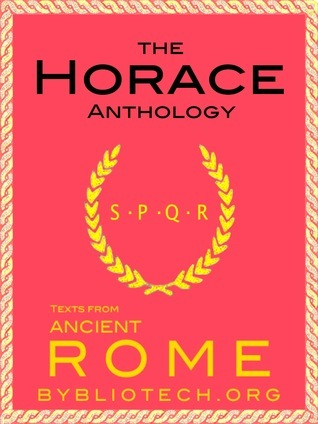 The Complete Horace Anthology: The Odes/The Epodes/The Satires/The Epistles/The Art of Poetry  by  Horace