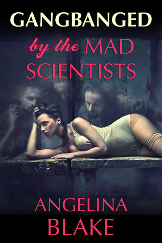 Gangbanged  by  the Mad Scientists by Angelina Blake