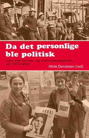 Da det personlige ble politisk: Den nye kvinne- og mannsbevegelsen på 1970-tallet Hilde Danielsen