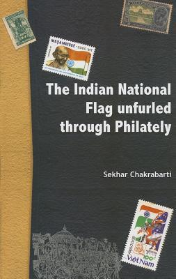 Indian National Flag Unfurled Through Philately Sekhar Chakrabarti