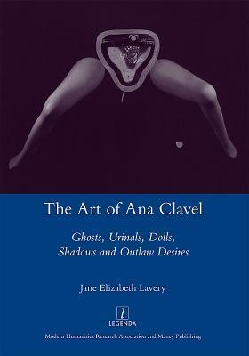 The Art of Ana Clavel: Ghosts, Urinals, Dolls, Shadows and Outlaw Desires Jane Elizabeth Lavery