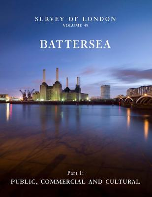 Survey of London: Battersea: Volume 49: Public, Commercial and Cultural  by  Andrew Saint