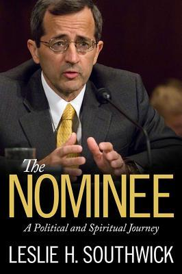 The Nominee: A Political and Spiritual Journey Leslie H Southwick