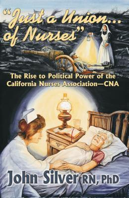 Just a Union... of Nurses: The Rise to Political Power of the California Nursing Association-CNA  by  John  Silver