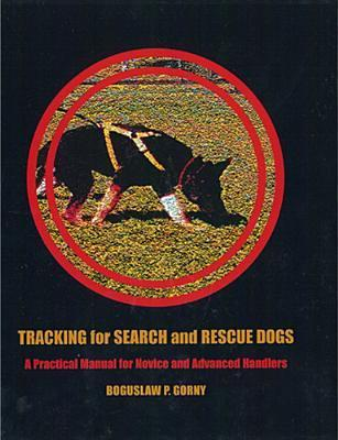 Tracking for Search and Rescue Dogs: A Practical Manual for Novice and Advanced Handlers Bogusław Górny