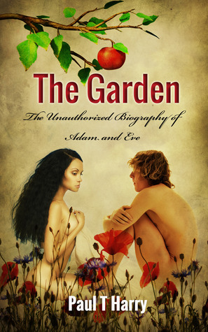 The Garden: The Unauthorized Biography of Adam and Eve  by  Paul T. Harry