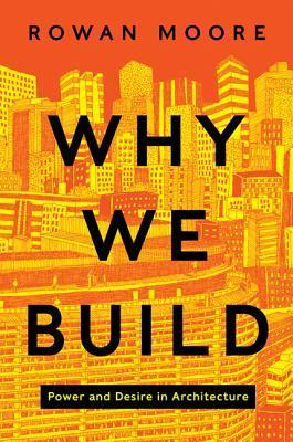 Why We Build: Power and Desire in Architecture  by  Rowan Moore