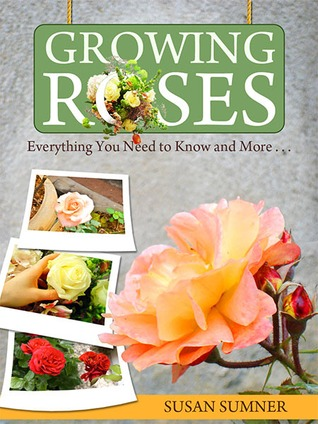 Growing Roses: Everything You Need to Know and More  by  Susan Sumner