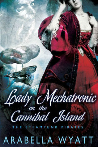 Lady Mechatronic on the Cannibal Island (Steampunk Pirates, #3) Arabella Wyatt