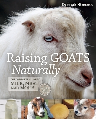 Raising Goats Naturally: The Complete Guide to Milk, Meat and More  by  Deborah  Niemann