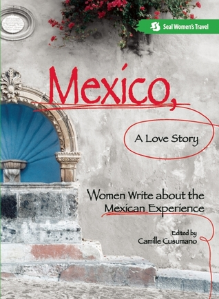 Mexico, A Love Story: Women Write About the Mexican Experience Camille Cusumano