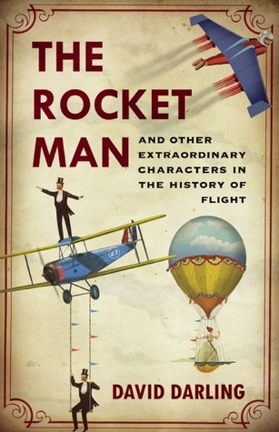 The Rocket Man: And Other Extraordinary Characters in the History of Flight  by  David Darling