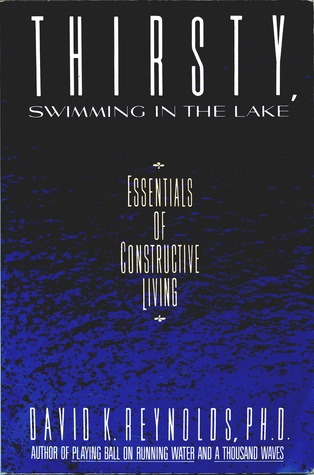 Thirsty, Swimming in the Lake: Essentials of Constructive Living  by  David K. Reynolds