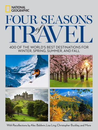 Four Seasons of Travel: 400 of the Worlds Best Destinations in Winter, Spring, Summer, and Fall National Geographic Society