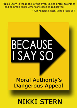 Because I Say So: Moral Authoritys Dangerous Appeal Nikki Stern