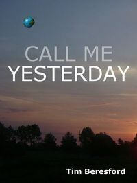 Call Me Yesterday (The Yesterday Trilogy, #1) Tim Beresford