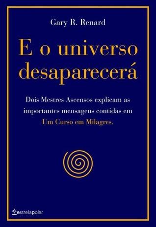 E o Universo Desaparecerá  by  Gary R. Renard