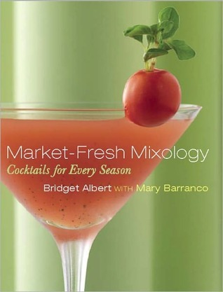 Market-Fresh Mixology: Cocktails for Every Season: Cocktails for Every Season Bridget Albert