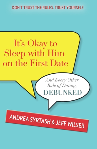 Its Okay to Sleep With Him on the First Date: And Every Other Rule of Dating, Debunked  by  Andrea Syrtash
