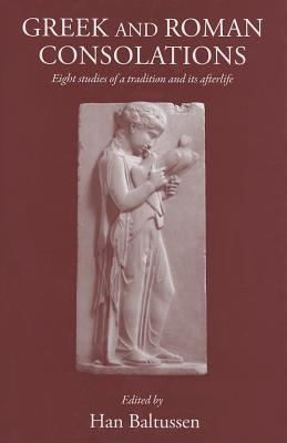 Greek and Roman Consolations: Eight Studies of a Tradition and Its Afterlife  by  H. Baltussen