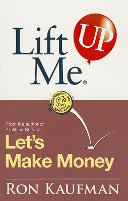 Lift Me UP! Lets Make Money: Priceless Quotes and Anecdotes to Leverage Your Good Fortune! Ron Kaufman