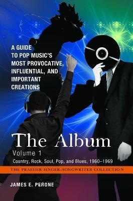 The Album [4 Volumes]: A Guide to Pop Musics Most Provocative, Influential, and Important Creations  by  James E. Perone