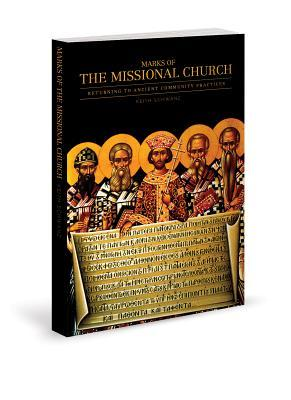 Marks of the Missional Church: Returning to Ancient Community Practices  by  Keith Schwanz
