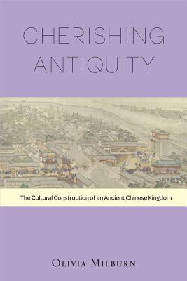 Cherishing Antiquity: The Cultural Construction of an Ancient Chinese Kingdom  by  Olivia Milburn