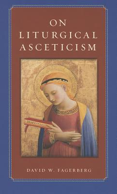 On Liturgical Asceticism  by  David W. Fagerberg