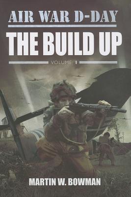 Air War D-Day, Volume 1: The Build Up  by  Martin W. Bowman