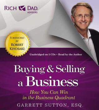 Rich Dad Advisors: Buying and Selling a Business: How You Can Win in the Business Quadrant Garrett Sutton