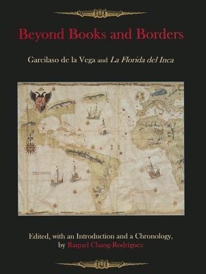 Beyond Books and Borders: Garcilaso de La Vega and La Florida del Inca Raquel Chang-Rodríguez