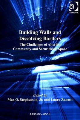 Building Walls and Dissolving Borders: The Challenges of Alterity, Community and Securitizing Space  by  Max O. Stephenson